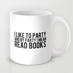 I like to party and by party I mean read books. {me too}