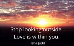 Stop looking outside. Love is within you. Isha Judd. Quotes