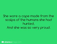She wore a cape made from the scalps of the humans she had hunted, and she was so very proud.