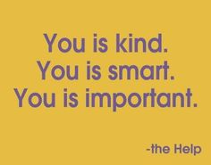 The Help - I tell Anna this often (but I use correct grammar) ;)
