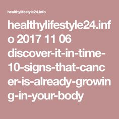 healthylifestyle24.info 2017 11 06 discover-it-in-time-10-signs-that-cancer-is-already-growing-in-your-body