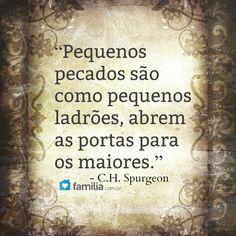 ''Pequenos pecados são como pequenos ladrões, abrem as portas para os maiores.'' - C.H. Spurgeon