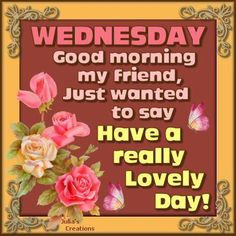 Wednesday, good morning my friend. just wanted to say have a really lovely day! Wednesday Greetings, Happy Wednesday Quotes, Good Morning Wednesday, Saturday Quotes, Good Morning My Friend, Wacky Wednesday, Wonderful Wednesday, Happy Quotes, Wednesday Humor