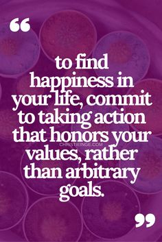 Happiness quote: To find happiness in your life, commit to taking action that honors your values, rather than arbitrary goals.