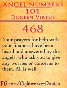 468:Your prayers for help with your finances have been heard and answered by the angels, who ask you to give any worries or concerns to them. All is well.