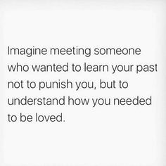 """""""Imagine meeting someone who wanted to learn your past not to punish you, but to understand how you needed to be loved"""" Mood Quotes, True Quotes, Motivational Quotes, Inspirational Quotes, Good Guy Quotes, Qoutes, Honest Quotes, Schrift Design, Collateral Beauty"""