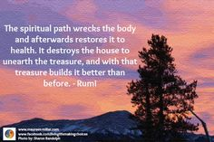The spiritual path wrecks the body and afterwards restores it to health. It destroys the house to unearth the treasure, and with that treasure builds it better than before.  -Rumi  #livinglifemakingchoices #findbalance #trustyourintuition #gowiththeflow