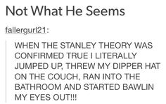 THIS IS SOOOOOO FREAKIN ACCURATE. I DID THE SMAS FREAKIN THING WITH MY DIPPER HAT AND STARTED JUMPING ON MY BED. I COULDNT STOP HAPPY DANCING FIR LIKE TWENTY MINUTES