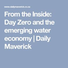 From the Inside: Day Zero and the emerging water economy | Daily Maverick