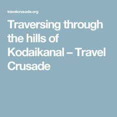 Traversing through the hills of Kodaikanal – Travel Crusade