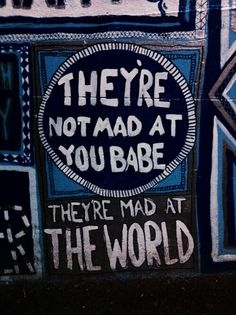 They're not mad at you babe, they're mad at the world.