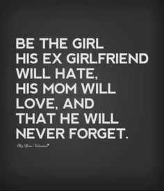 Relationship Quotes. Be the girl his exgirlfriend will hate, his mom will love and that he will b¿never forget.