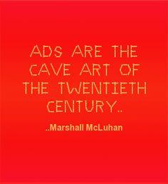 Ads are the cave art of the twentieth century. Marshall McLuhan