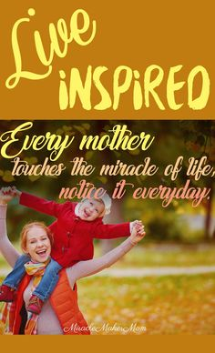 Notice your power as a mother. You are amazing, mom. Keep inspiring others into creating small miracles that can change their lives forever.