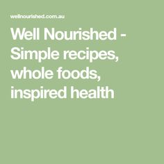 Well Nourished - Simple recipes, whole foods, inspired health