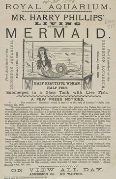 This is a handbill for Harry Philips' Living Mythological Mermaid exhibit. Sideshows and exhibitions of curiosities have appeared in travelling fairs, circuses and taverns in England since the 1600s. Some of these curiosities were genuine - people born with abnormal features or those able perform extraordinary physical acts - and some of them were fake - based on illusions and tricks. These shows were a particularly popular form of entertainment during the Victorian period.