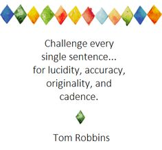 """Challenge every single sentence... for lucidity, accuracy, originality, and cadence."" Tom Robbins #writing #quote"