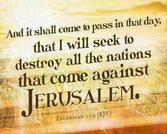 And it shall come to pass in that day, that I will seek to destroy all the nations that come against Jerusalem. Zechariah 12:9 King James Version