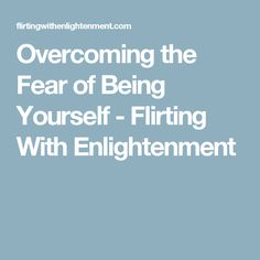 Overcoming the Fear of Being Yourself - Flirting With Enlightenment