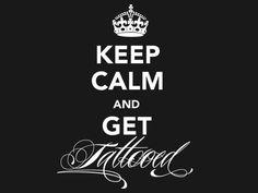 Keep Calm & Get Tattooed. Tattoo quote.
