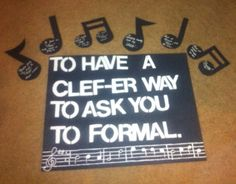 "Asking a Musician to Formal?  Leave a ""note"" in every class 1. You're going to have to ""reed"" these ""notes"" 2. To get in ""tune"" with what's going on 3. I don't want to ""harp"" on you too much, or make this a ""major"" ordeal 4. Asking isn't really my ""forte"" 5. But I thought I'd ""pitch"" the idea 6. I went though all this ""treble""   Then after school is out have a sign to finally ask the big question and reveal who has been leaving all the notes.   7. To have a ""CLEF-er"" way to ask you to…"