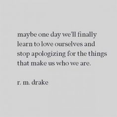 Maybe one day we'll finally learn to love ourselves and stop apologizing for the things that make us who we are - r. Sad Day Quotes, Maybe Quotes, Cute Quotes For Girls, Open Quotes, Life Quotes Love, Mom Quotes, Words Quotes, Quotes To Live By, Inspirational Quotes
