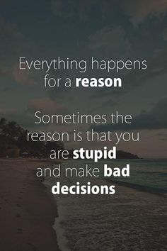Everything happens for a reason. Sometimes the reason is that you are stupid and make bad decisions. Picture Quotes.