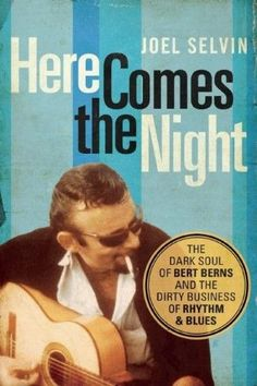 Here Comes the Night:The Dark Soul of Bert Berns and the Dirty Business of Rhythm and Blues