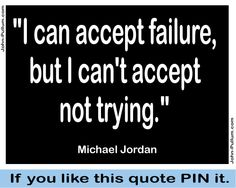 """""""I can accept failure, but I can't accept not trying."""" - Michael Jordan"""