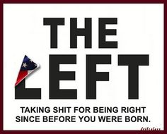 """""""The Left. Taking shit for being right since before you were born."""""""