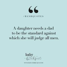 A daughter needs a dad to be the standard against which she will judge all men. | Quotes |