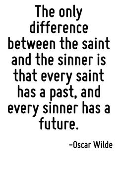 The only difference between the saint and the sinner is that every saint has a past, and every sinner has a future.
