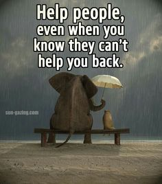 Help people even when you know they can't help you back.