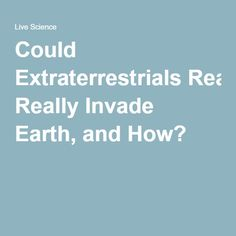 Could Extraterrestrials Really Invade Earth, and How?