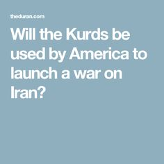 Will the Kurds be used by America to launch a war on Iran?