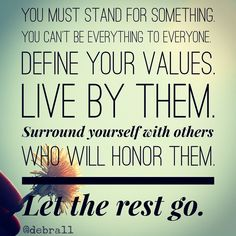 You must stand for something. (or you stand for nothing) You can't be EVERYTHING to everyone. Take a stand. Define YOUR Values. Live by them. Surround yourself with others who will HONOR them. Let the rest go. It may feel like you are playing it safe by living in the neutral zone. However, remember this… when you don't define what you stand for, decide who you will stand up for, or stand out for something you believe in, you will eventually loose those who TRULY matter and will stand up for…