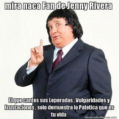 mira naca Fan de Jenny Rivera  El que cantes sus Leperadas , Vulgaridades y Frustaciones , solo demuestra lo Patetica que es tu vida   - Meme Pirruris