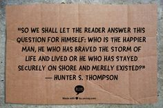 """""""So we shall let the reader answer this question for himself: who is the happier man, he who has braved the storm of life and lived or he who has stayed securely on shore and merely existed?""""  ― Hunter S. Thompson"""