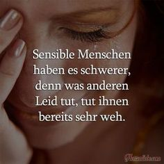 Sensible Menschen haben es schwerer, denn was anderen Leid tut, tut ihnen bereits sehr weh. | Täglich neue Sprüche, Liebessprüche, Zitate, Lebensweisheiten und viel mehr!