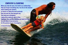 EMPATHY & SURFING When you ride the wave, the thrill is so exhilarating that you forget everything else. You live in the moment where nothing else matters, so intent on riding the wave perfectly that you and the wave become one. Pain and worry disappear, replaced by euphoria, akin to flow. Similarly, when giving empathy, you want to strive for this kind of total presence for the person you are listening to. ~ Dr Marshall Rosenberg