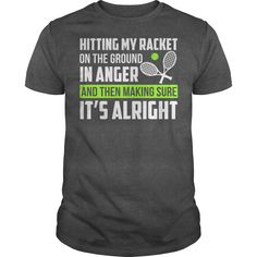 Hitting my racket on the ground in anger and then making sure, It's alright. Tennis t-shirts, Tennis sweatshirts, Tennis hoodies,Tennis v-necks, Tennis tank top, Tennis legging.