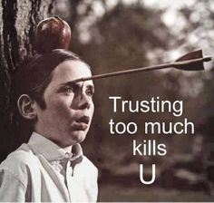 Anyone that trusts you in any way... Is taking a huge chance. You're heartless ruthless and evil