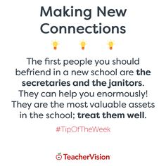 TeacherVision Tip of the Week: Making New Connections -   The first people you should befriend in a new school are the secretaries and the janitors.  They can help you enormously! They are the most valuable assets in the school; treat them well.  Get more teaching tips and advice at TeacherVision.com!