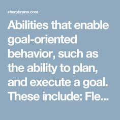 Abilities that enable goal-oriented behavior, such as the ability to plan, and execute a goal. These include: Flexibility: the capacity for quickly switching to the appropriate mental mode. Theory of mind: insight into other people's inner world, their plans, their likes and dislikes. Anticipation: prediction based on pattern recognition. Problem-solving: defining the problem in the right way to then generate solutions and pick the right one. Decision making: the ability to make decisions…