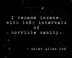 """I became insane, with long intervals of horrible sanity."" (Edgar Allan Poe)"