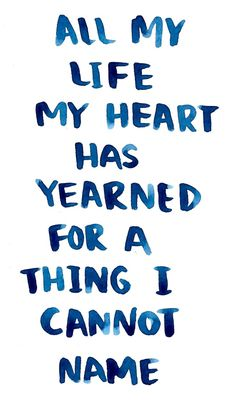 """""""All my life my heart has yearned for a thing I cannot name."""""""
