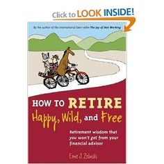 How to Retire Happy, Wild, and Free: Retirement Wisdom That You Won't Get from Your Financial Advisor by Ernie Zelinski