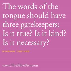 The words of the tongue should have three gatekeepers: Is it true? It is kind? It is necessary? - [Arabian proverb].