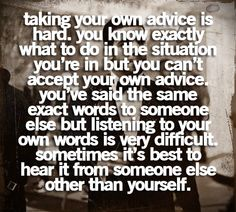 taking your own advice is hard. you know exactly what to do in the situation. you're in but you can't accept your own advice. you've said the same exact words to someone else but listening to your own words is very difficult. sometimes it's best to hear it from someone else other than yourself