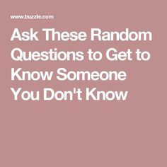 Ask These Random Questions to Get to Know Someone You Don't Know